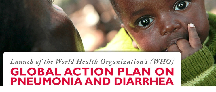 Launch of the World Health Organization's (WHO's) Global Action Plan on Pneumonia and Diarrhea (GAPP-D)