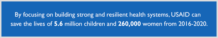 By focusing on building strong and resilient health systems, USAID can save the lives of 5.6 million children and 260,000 women from 2016-2020.<br />