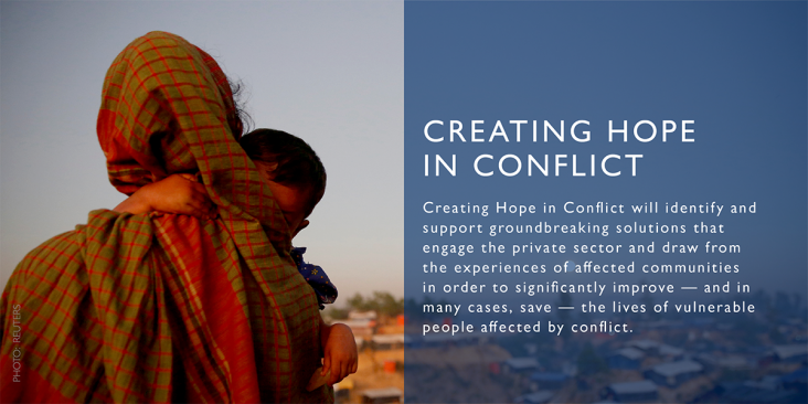 Creating Hope in Conflict will identify and support groundbreaking solutions that engage the private sector and draw from the experiences of affected communities in order to significantly improve - and in many cases, save - the lives of vulnerable people affected by conflict