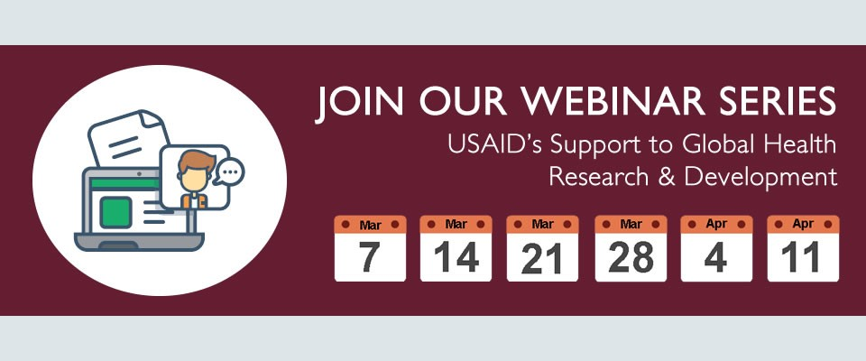 Join our Webinar Series - USAID's Support to Global Health Research & Development. Six webinars, starting weekly from March 7 - April 11, 2018.