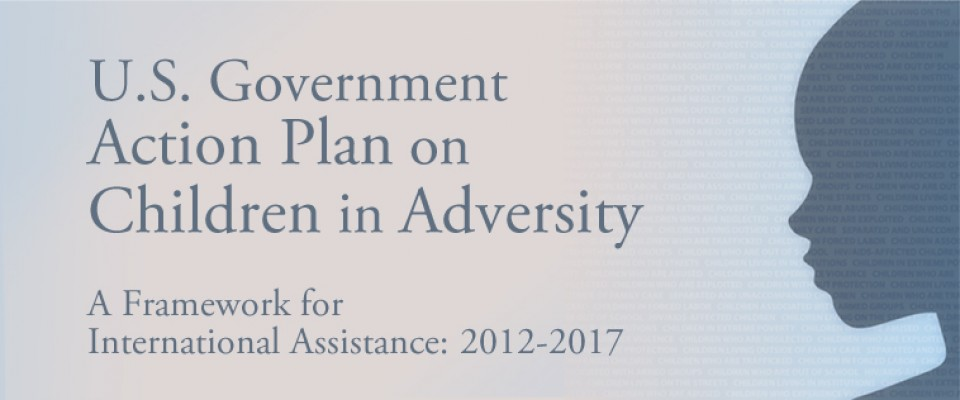 U.S. Government Action Plan on Children in Adversity: A framework for International Assistance: 2012-2017